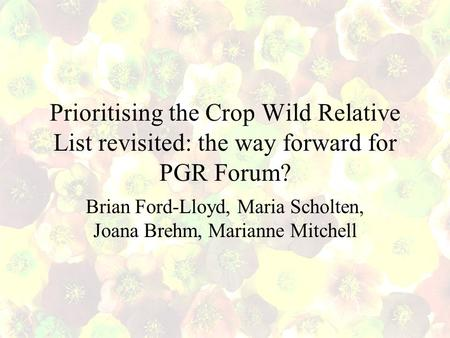 Prioritising the Crop Wild Relative List revisited: the way forward for PGR Forum? Brian Ford-Lloyd, Maria Scholten, Joana Brehm, Marianne Mitchell.