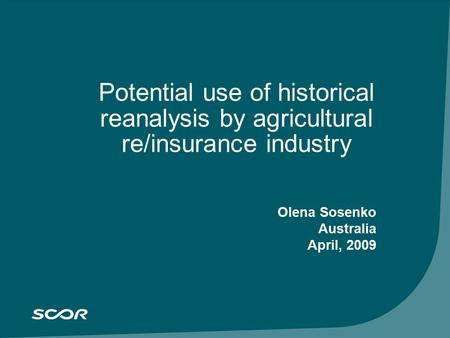SCOR Group results at September 30, 2005 November 3, 2005 Potential use of historical reanalysis by agricultural re/insurance industry Olena Sosenko Australia.