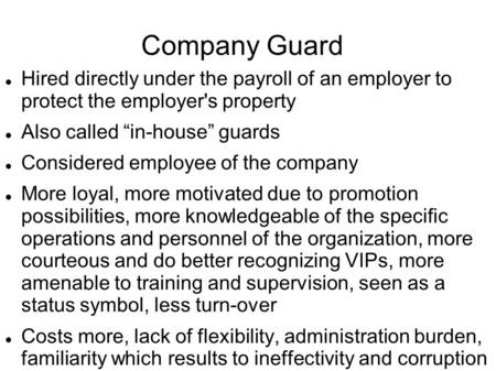 "Company Guard Hired directly under the payroll of an employer to protect the employer's property Also called ""in-house"" guards Considered employee of the."