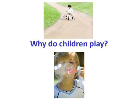 Why do children play?. Purpose of Play: To have fun Learn about themselves Learn about their world For entertainment.