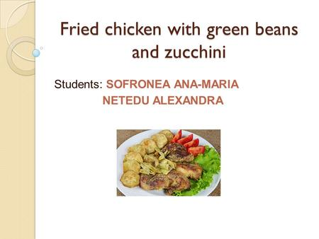 Fried chicken with green beans and zucchini Students: SOFRONEA ANA-MARIA NETEDU ALEXANDRA.