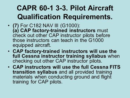 CAPR 60-1 3-3. Pilot Aircraft Qualification Requirements. (7) For C182 NAV III (G1000): (a) CAP factory-trained instructors must check out other CAP instructor.