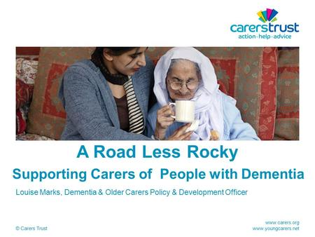 Www.carers.org www.youngcarers.net © Carers Trust A Road Less Rocky Supporting Carers of People with Dementia Louise Marks, Dementia & Older Carers Policy.