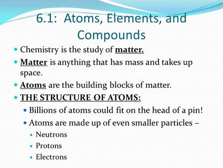 6.1: Atoms, Elements, and Compounds Chemistry is the study of matter. Matter is anything that has mass and takes up space. Atoms are the building blocks.