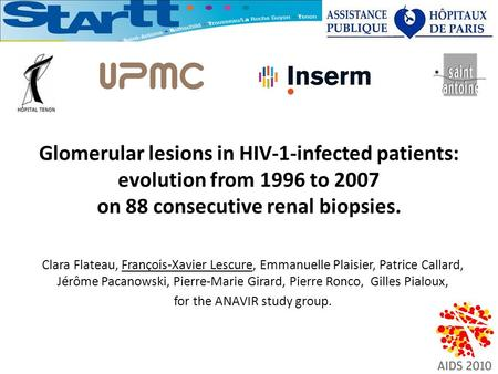 Glomerular lesions in HIV-1-infected patients: evolution from 1996 to 2007 on 88 consecutive renal biopsies. Clara Flateau, François-Xavier Lescure, Emmanuelle.