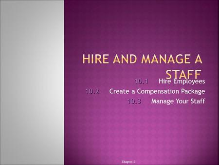 10.1 10.1Hire Employees 10.2 10.2Create a Compensation Package 10.3 10.3Manage Your Staff Chapter 10.