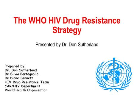 The WHO HIV Drug Resistance Strategy Presented by Dr. Don Sutherland Prepared by: Dr. Don Sutherland Dr Silvia Bertagnolio Dr Diane Bennett HIV Drug Resistance.