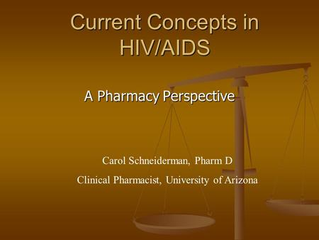 Current Concepts in HIV/AIDS A Pharmacy Perspective Carol Schneiderman, Pharm D Clinical Pharmacist, University of Arizona.