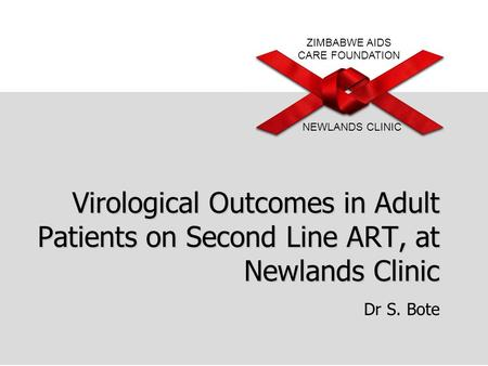 ZIMBABWE AIDS CARE FOUNDATION NEWLANDS CLINIC Virological Outcomes in Adult Patients on Second Line ART, at Newlands Clinic Dr S. Bote.