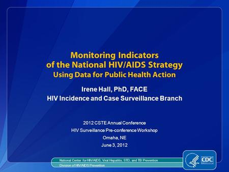 Monitoring Indicators of the National HIV/AIDS Strategy Using Data for Public Health Action Irene Hall, PhD, FACE HIV Incidence and Case Surveillance Branch.