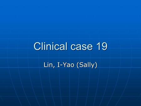 Clinical case 19 Lin, I-Yao (Sally). Case 19 Having been confined in the hospital for almost a month due recurrent pneumonia, Mr. XXX, 42 y/o, married,