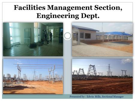 Facilities Management Section, Engineering Dept. Presented by : Edwin Mills, Sectional Manager.