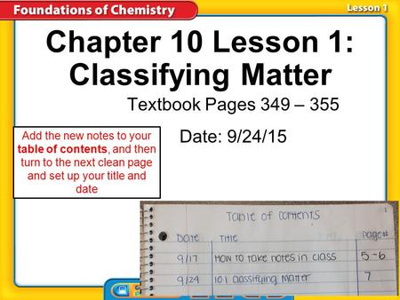 Chapter 10 Lesson 1: Classifying Matter Textbook Pages 349 – 355 Date: 9/24/15 Add the new notes to your table of contents, and then turn to the next.