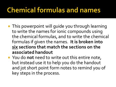 This powerpoint will guide you through learning to write the names for ionic compounds using the chemical formulas, and to write the chemical formulas.