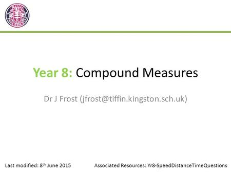 Year 8: Compound Measures Dr J Frost Last modified: 8 th June 2015Associated Resources: Yr8-SpeedDistanceTimeQuestions.