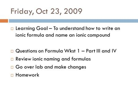 Friday, Oct 23, 2009  Learning Goal – To understand how to write an ionic formula and name an ionic compound  Questions on Formula Wkst 1 – Part III.