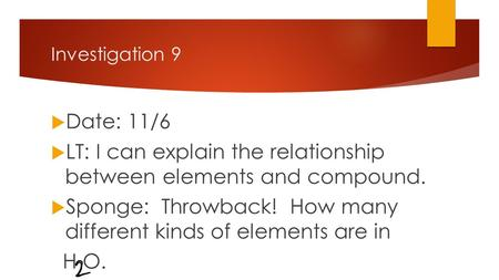 Investigation 9  Date: 11/6  LT: I can explain the relationship between elements and compound.  Sponge: Throwback! How many different kinds of elements.
