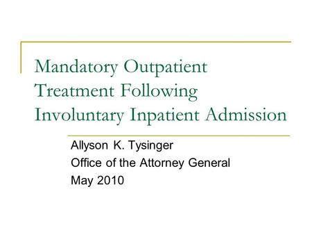 Mandatory Outpatient Treatment Following Involuntary Inpatient Admission Allyson K. Tysinger Office of the Attorney General May 2010.