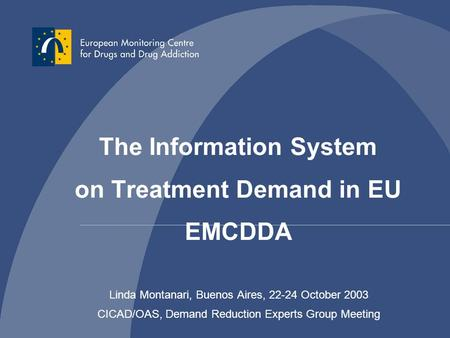 Linda Montanari, Buenos Aires, 22-24 October 2003 CICAD/OAS, Demand Reduction Experts Group Meeting The Information System on Treatment Demand in EU EMCDDA.