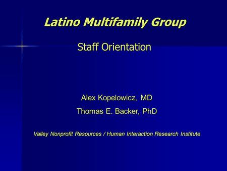 Latino Multifamily Group Staff Orientation Alex Kopelowicz, MD Thomas E. Backer, PhD Valley Nonprofit Resources / Human Interaction Research Institute.