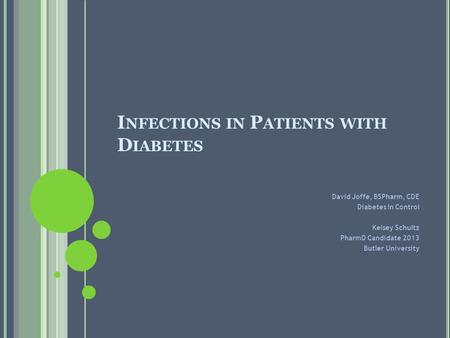 I NFECTIONS IN P ATIENTS WITH D IABETES David Joffe, BSPharm, CDE Diabetes In Control Kelsey Schultz PharmD Candidate 2013 Butler University.