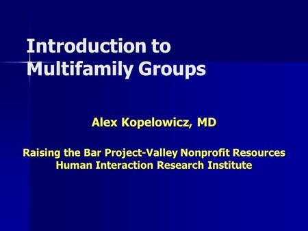 Introduction to Multifamily Groups Alex Kopelowicz, MD Raising the Bar Project-Valley Nonprofit Resources Human Interaction Research Institute.