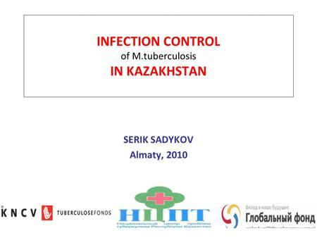 INFECTION CONTROL of M.tuberculosis IN KAZAKHSTAN SERIK SADYKOV Almaty, 2010.