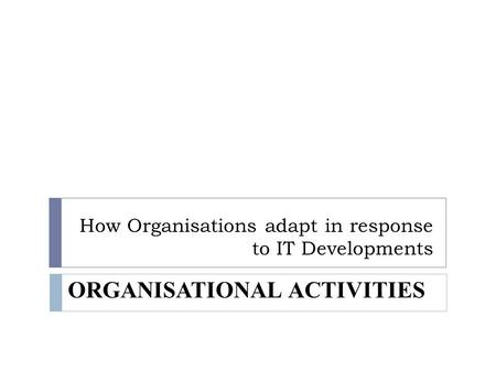 How Organisations adapt in response to IT Developments ORGANISATIONAL ACTIVITIES.