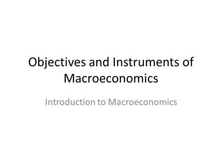 Objectives and Instruments of Macroeconomics Introduction to Macroeconomics.