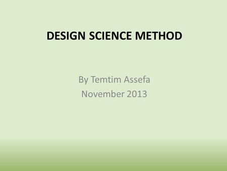 By Temtim Assefa November 2013 DESIGN SCIENCE METHOD.