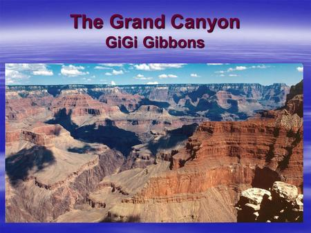 The Grand Canyon GiGi Gibbons. Questions To Consider Essential Question: How can we learn about life on the planet before recorded history. Unit Question: