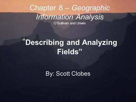 "Chapter 8 – Geographic Information Analysis O'Sullivan and Unwin "" Describing and Analyzing Fields"" By: Scott Clobes."
