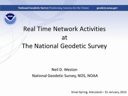 Real Time Network Activities at The National Geodetic Survey Neil D. Weston National Geodetic Survey, NOS, NOAA Silver Spring, Maryland -- 31 January,