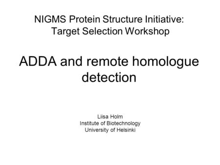NIGMS Protein Structure Initiative: Target Selection Workshop ADDA and remote homologue detection Liisa Holm Institute of Biotechnology University of Helsinki.