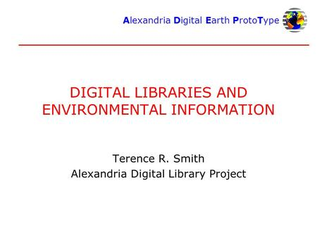 Alexandria Digital Earth ProtoType DIGITAL LIBRARIES AND ENVIRONMENTAL INFORMATION Terence R. Smith Alexandria Digital Library Project.