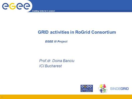 Enabling Grids for E-sciencE 1 EGEE III Project Prof.dr. Doina Banciu ICI Bucharest GRID activities in RoGrid Consortium.