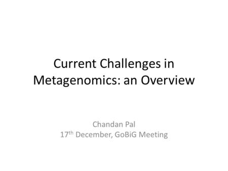 Current Challenges in Metagenomics: an Overview Chandan Pal 17 th December, GoBiG Meeting.