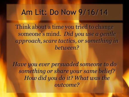 Am Lit: Do Now 9/16/14 Think about a time you tried to change someone's mind. Did you use a gentle approach, scare tactics, or something in between? Have.
