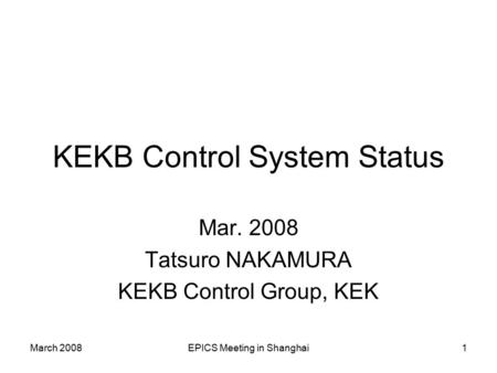 March 2008EPICS Meeting in Shanghai1 KEKB Control System Status Mar. 2008 Tatsuro NAKAMURA KEKB Control Group, KEK.