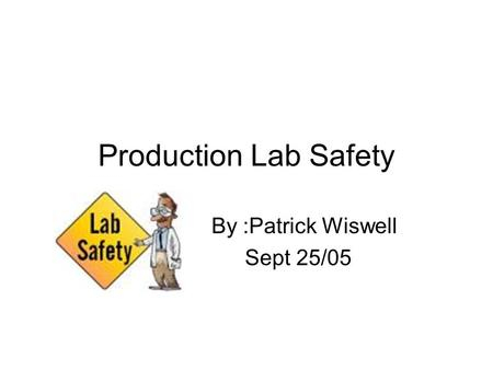 Production Lab Safety By :Patrick Wiswell Sept 25/05.