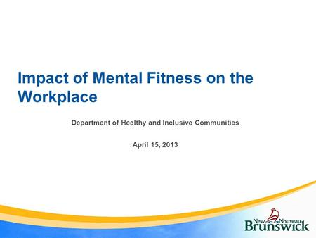 Impact of Mental Fitness on the Workplace Department of Healthy and Inclusive Communities April 15, 2013.