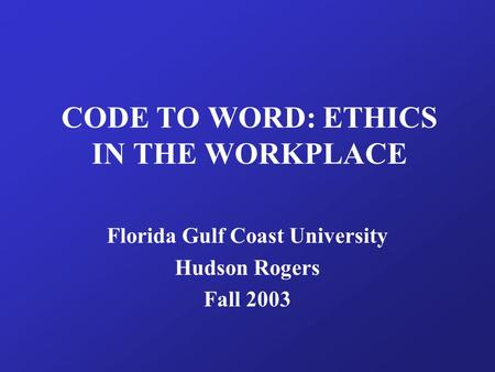 CODE TO WORD: ETHICS IN THE WORKPLACE Florida Gulf Coast University Hudson Rogers Fall 2003.