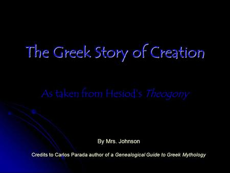 The Greek Story of Creation As taken from Hesiod's Theogony By Mrs. Johnson Credits to Carlos Parada author of a Genealogical Guide to Greek Mythology.