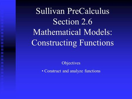 Sullivan PreCalculus Section 2.6 Mathematical Models: Constructing Functions Objectives Construct and analyze functions.