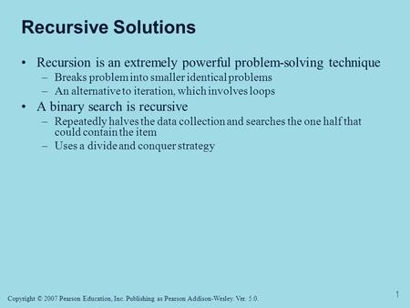 Copyright © 2007 Pearson Education, Inc. Publishing as Pearson Addison-Wesley. Ver. 5.0. 1 Recursive Solutions Recursion is an extremely powerful problem-solving.