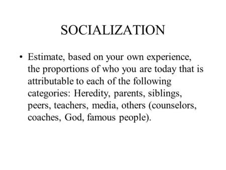 SOCIALIZATION Estimate, based on your own experience, the proportions of who you are today that is attributable to each of the following categories: Heredity,