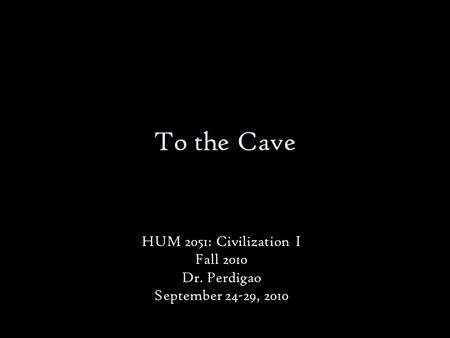 To the Cave HUM 2051: Civilization I Fall 2010 Dr. Perdigao September 24-29, 2010.
