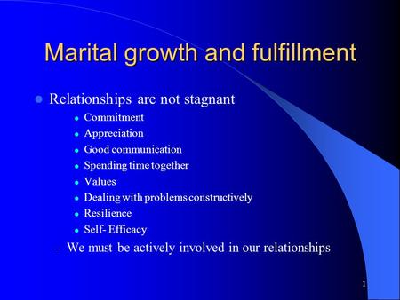 1 Marital growth and fulfillment Relationships are not stagnant Commitment Appreciation Good communication Spending time together Values Dealing with problems.