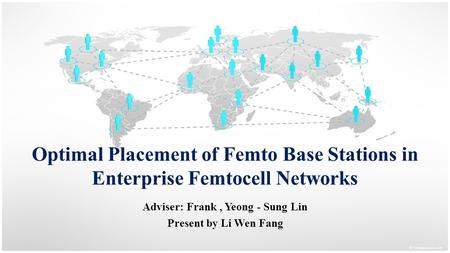 Optimal Placement of Femto Base Stations in Enterprise Femtocell Networks Adviser: Frank, Yeong - Sung Lin Present by Li Wen Fang.