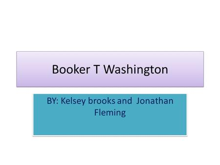 Booker T Washington BY: Kelsey brooks and Jonathan Fleming.